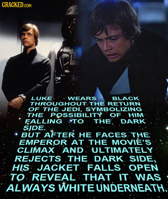 CRACKEDcO LUKE WEARS BLACK THROUGHOUT THE RETURN of THE JEDI. SYMBOLIZING THE POSSIBILITY OF HIM FALLING TO THE DARK SIDE. BUT AFTER .HE FACES THE: EM