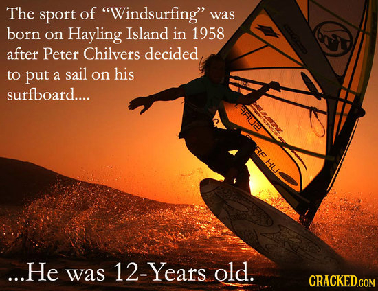 The sport of Windsurfing was born on Hayling Island in 1958 after Peter Chilvers decided to put his a sail on surfboard.... ane BF.HU ...He was 12-Y