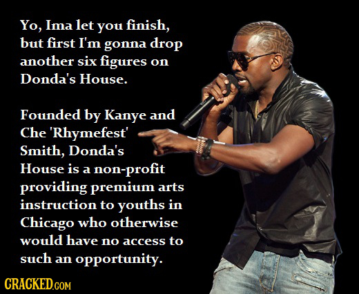 Yo, Ima let you finish, but first I'm gonna drop another six figures on Donda's House. Founded by Kanye and Che 'Rhymefest' Smith, Donda's House is a