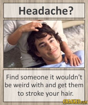 Headache? Find someone it wouldn't be weird with and get them to stroke your hair. -CRAGKEDCON