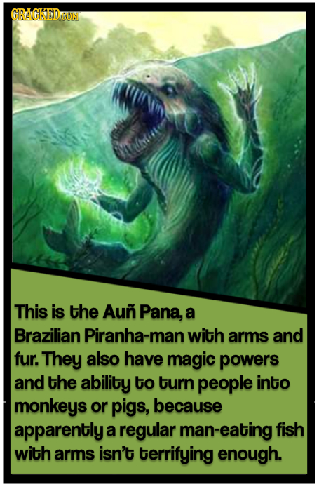 GRACKEDEON This is the Aun Pana, a Brazilian Piranha-man with arms and fur. They also have magic powers and the ability tO turn people into monkeys or