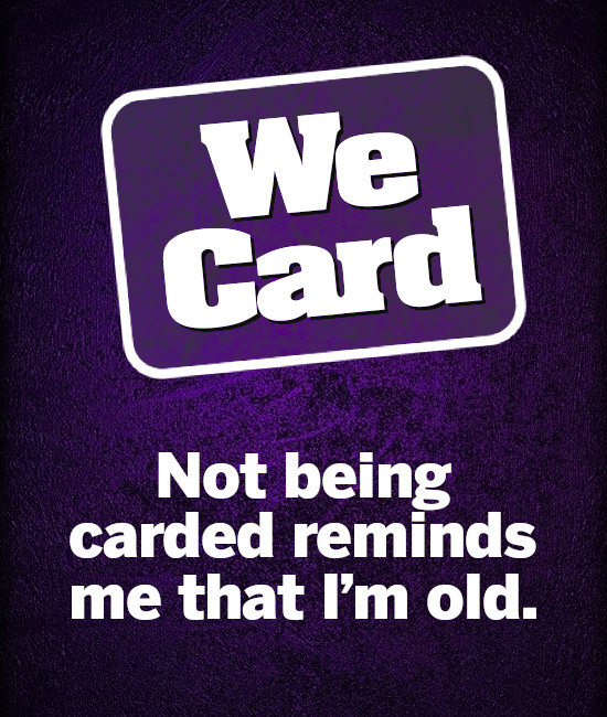 We Card Not being carded reminds me that I'm old.