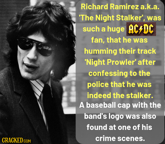 Richard Ramirez a.k.a. 'The Night Stalker', was such ACDC a huge fan, that he was humming their track 'Night Prowler' after confessing to the police t
