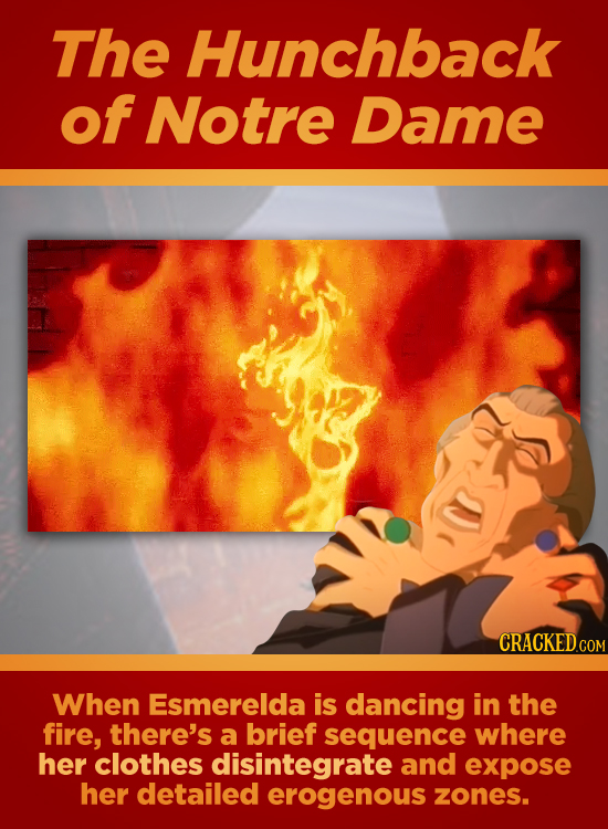 The Hunchback of Notre Dame When Esmerelda is dancing in the fire, there's a brief sequence where her clothes disintegrate and expose her detailed ero