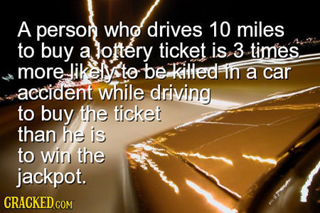 A persor who drives 10 miles to buy a lotery ticket is 3 times more Jikely to be killed in a car accident while driving to buy the ticket than he is t