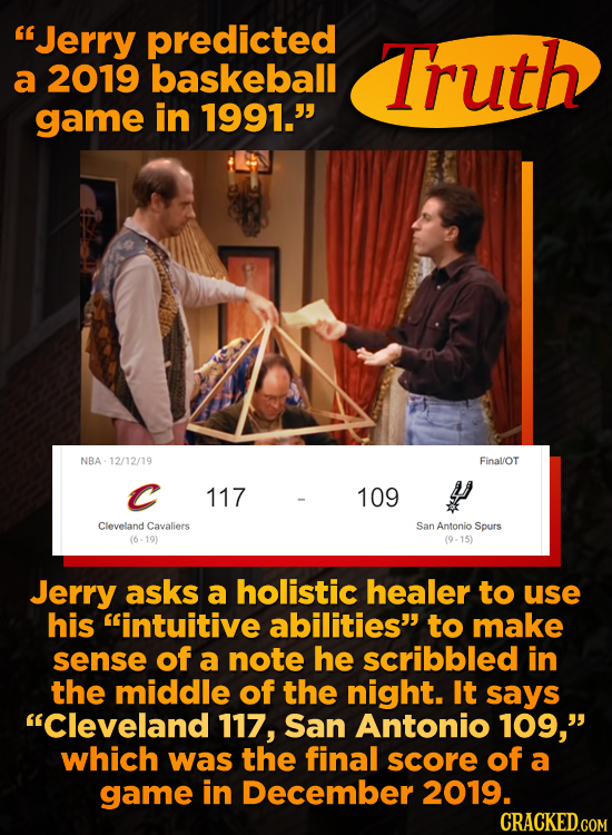 Jerry predicted Truth a 2019 baskeball game in 1991. NBA 12/12/19 FinalOT C 117 109 y Cleveland Cavaliers San Antonio Spurs (6-19) (9-15) Jerry asks