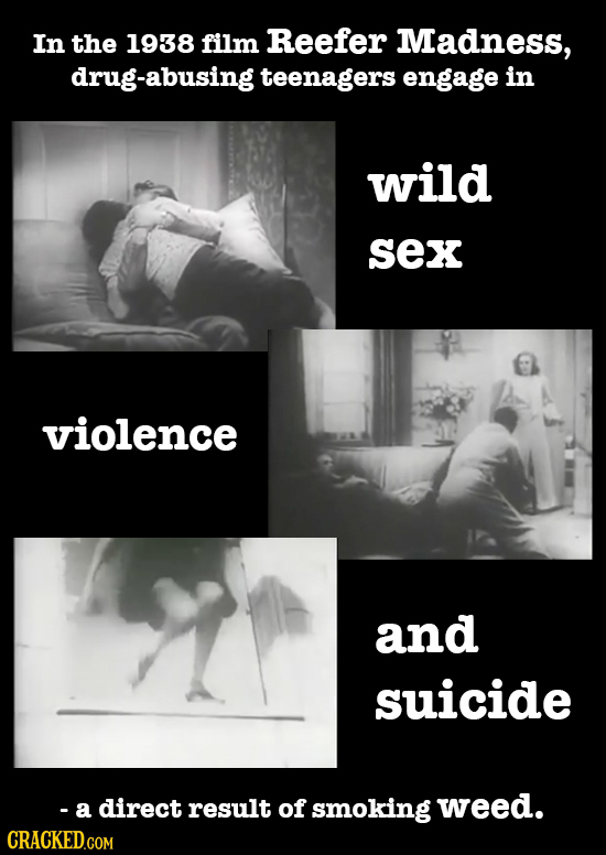 In the 1938 film Reefer Madness, drug-abusing teenagers engage in wild sex violence and suicide - a direct result of smoking weed.