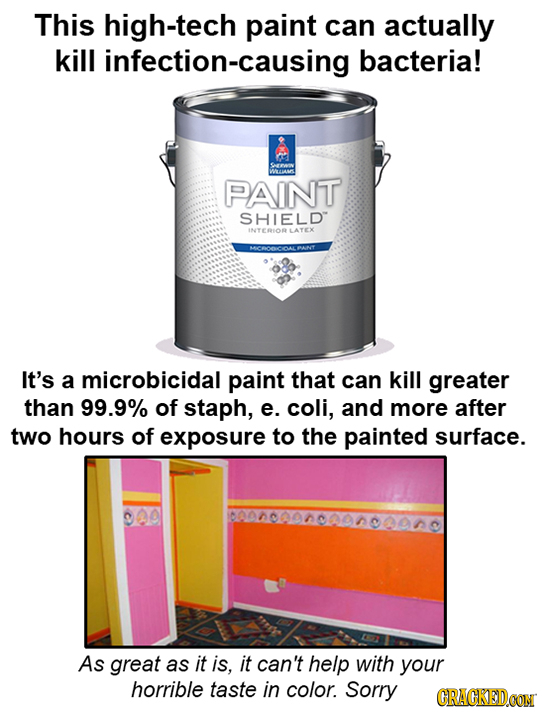 This high-tech paint can actually kill infection-causing bacteria! WWAS PAINT SHIELD INTERIOR LATEX It's a microbicidal paint that can kill greater th