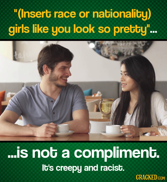 (Insert race or nationality) girls like you look SO pretty... te ...is not a compliment. It's creepy and racist.