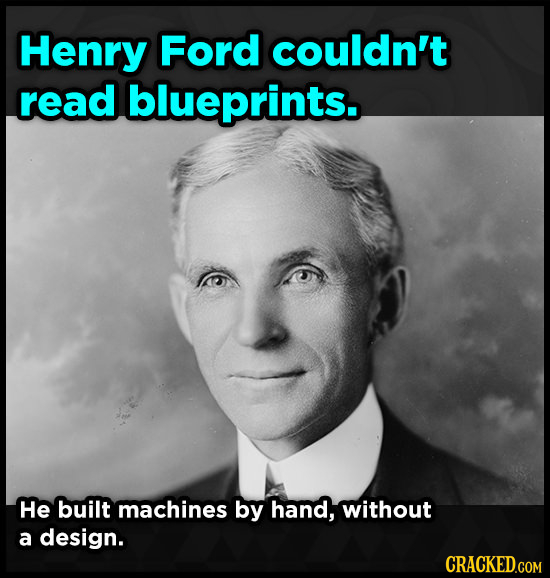 Henry Ford couldn't read blueprints. He built machines by hand, without a design. CRACKED.COM
