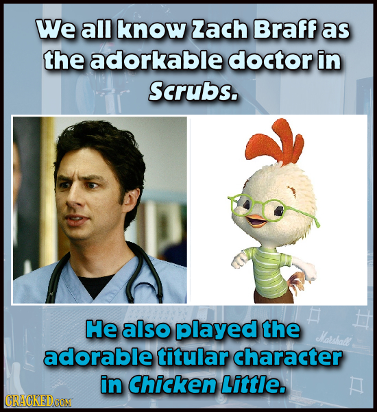 We all know Zach Braff as the adorkable doctor in Scrubs. He also played the Harshall adorable titular character in Chicken Little. CRACKEDCONT