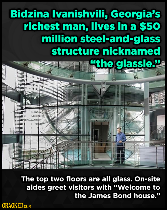 Bidzina lvanishvili, Georgia's richest man, lives in a $50 million steel-and-glass structure nicknamed the glassle. The top two floors are all glass