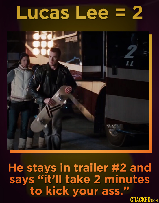 LucAsLee=2 E 2 LL He stays in trailer #2 and says it'll take 2 minutes to kick your ass. CRACKED.COM