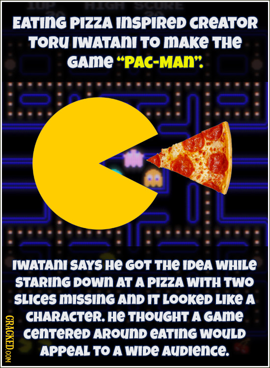 EATING PIZZA INSPIRED CREATOR TORU IWATANI TO MAke THE GAmE PAC-MAN IWATANI SAYS He GOT THE IDEA WHILE STARING DOwN AT A PIZZA WITH TWO SLices missi