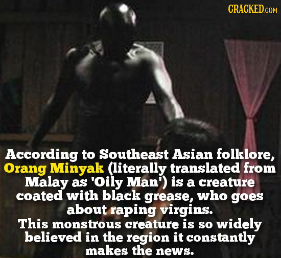 According to Southeast Asian folklore, Orang Minyak (literally translated from Malay as 'Oily Man') is a creature coated with black grease, who goes a