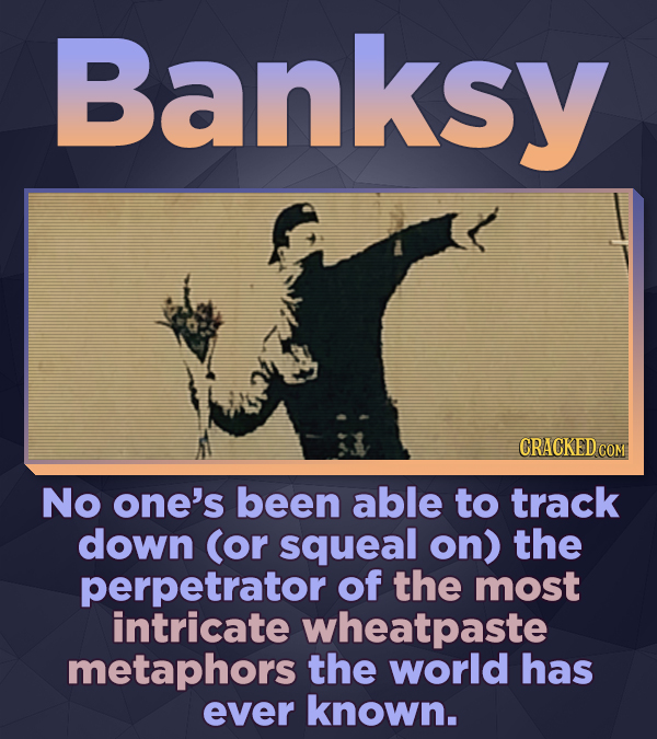 Banksy No one's been able to track down (or squeal on) the perpetrator of the most intricate wheatpaste metaphors the world has ever known.