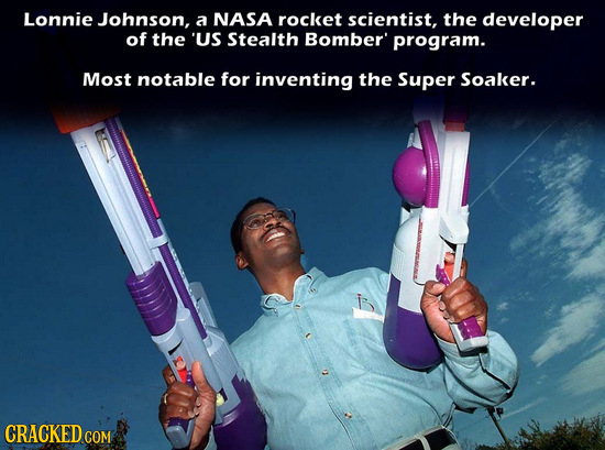 Lonnie Johnson, a NASA rocket scientist, the developer of the US Stealth Bomber' program. Most notable for inventing the Super Soaker. CRACKED CO COM