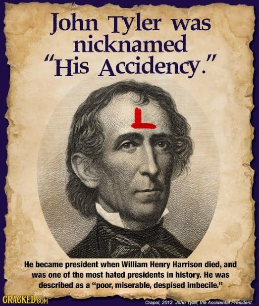 John Tyler was nicknamed His Accidency. He became president when William Henry Harrison died, and was one of the most hated presidents in history. H