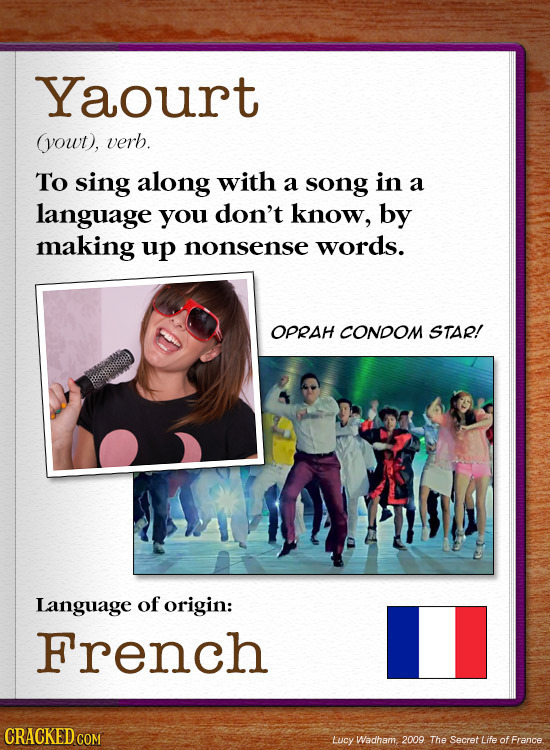 Yaourt yowt), verb. To sing along with a song in a language you don't know, by making up nonsense words. OPRAH CONDOM STAR! Language of origin: French
