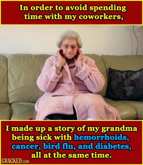 In order to avoid spending time with my coworkers, I made up a story of my grandma being sick with hemorrhoids, cancer, bird flu, and diabetes, all at