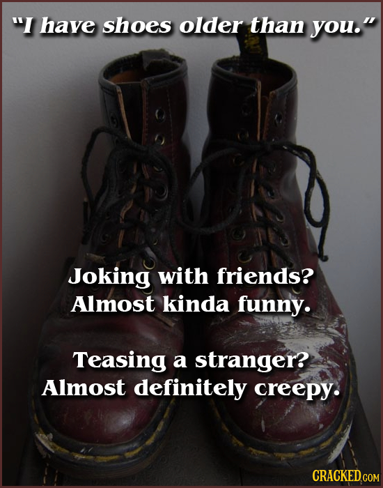 I have shoes older than you. Joking with friends? Almost kinda funny. Teasing a stranger? Almost definitely creepy. CRACKED.COM