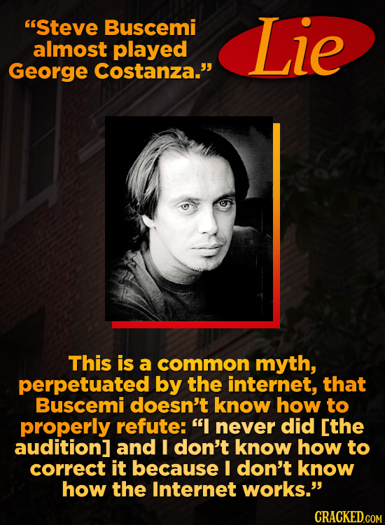 'Steve Buscemi Lie almost played George Costanza. This is a common myth, perpetuated by the internet, that Buscemi doesn't know how to properly refu