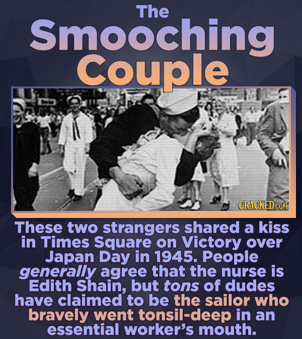 Smooching The Couple CRACKED COM These two strangers shared a kiss in Times Square on Victory over Japan Day in 1945. People generally agree that the