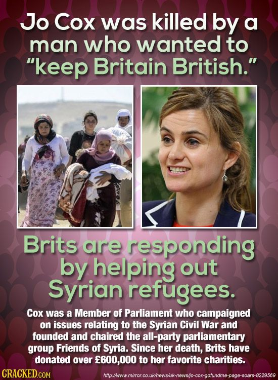 Jo Cox was killed by a man who wanted to keep Britain British. Brits are responding by helping out Syrian refugees. Cox was a Member of Parliament w
