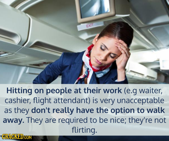 EXIT Hitting on people at their work (e.g waiter, cashier, flight attendant) is very unacceptable as they don't really have the option to walk away. T