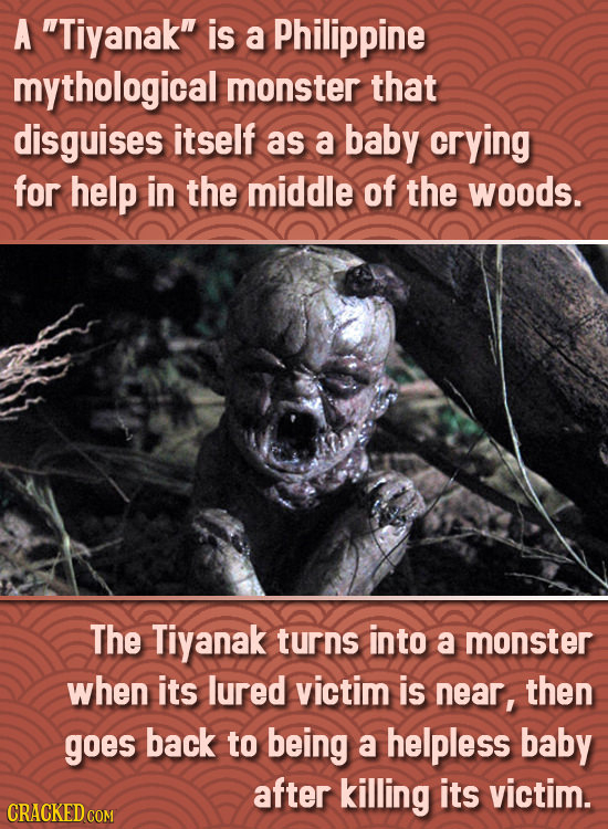 A Tiyanak is a Philippine mythological monster that disguises itself as a baby crying for help in the middle of the woods. The Tiyanak turns into a