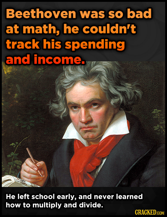 Beethoven was SO bad at math, he couldn't track his spending and income. He left school early, and never learned how to multiply and divide. CRACKED.C