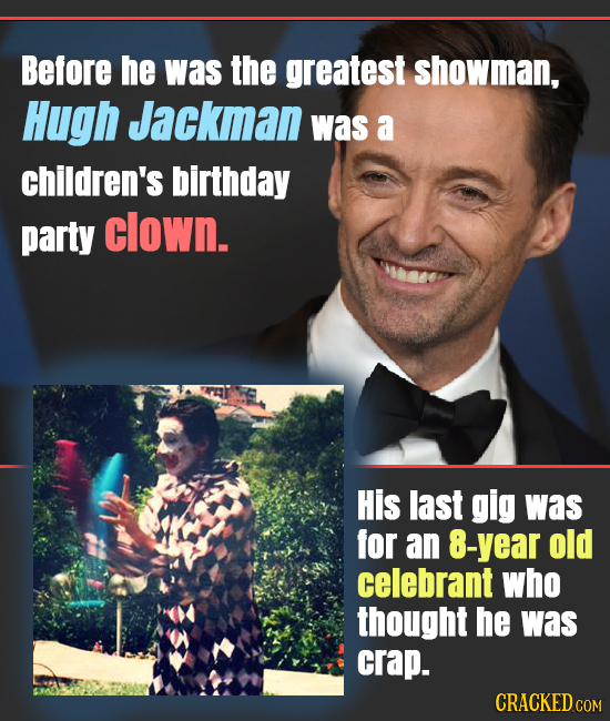 Before he was the greatest showman, Hugh Jackman was a children's birthday party clown. His last gig was for an 8-year old celebrant who thought he wa