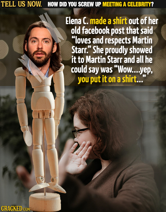 TELL US NOW. HOW DID YOU SCREW UP MEETING A CELEBRITY? Elena C. made a shirt out of her old facebook post that said loves and respects Martin Starr.