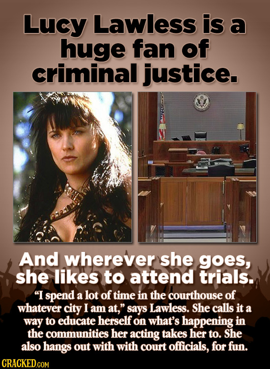 Lucy Lawless is a huge fan of criminal justice. And wherever she goes, she likes to attend trials. I spend a lot of time in the courthouse of whateve