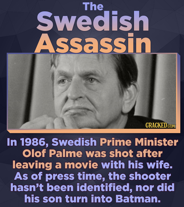 The Swedish Assassin In 1986, Swedish Prime Minister Olof Palme was shot after leaving a movie with his wife. As of press time, the shooter hasn't bee