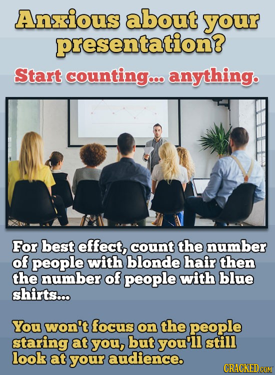 Anxious about your presentation? Start counting... anything. For best effect, count the number of people with blonde hair then the number of people wi