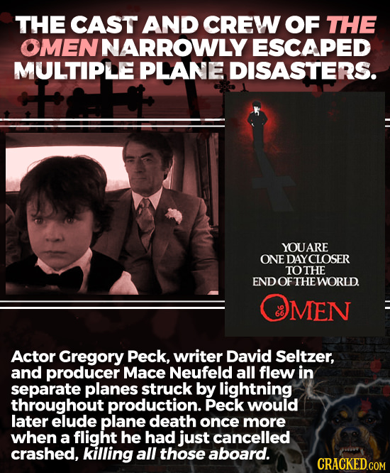THE CAST AND CREW OF THE OMENNARROWLY ESCAPED MULTIPLE PLANE DISASTERS. YOUARE ONE DAYCLOSER TOTHE END OF THE WORLD MEN Actor Gregory Peck, writer Dav