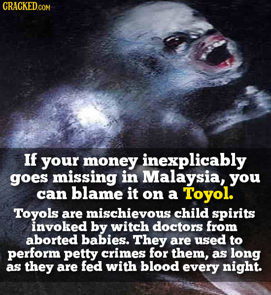 CRACKED.COM If your money inexplicably goes missing in Malaysia, you can blame it on a Toyol. Toyols are mischievous child spirits invoked by witch do