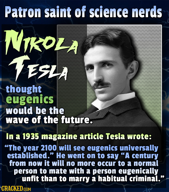Patron saint of science nerds NTKOLA TESLA thought eugenics would be the wave of the future. In a 1935 magazine article Tesla wrote: The year 2100 wi