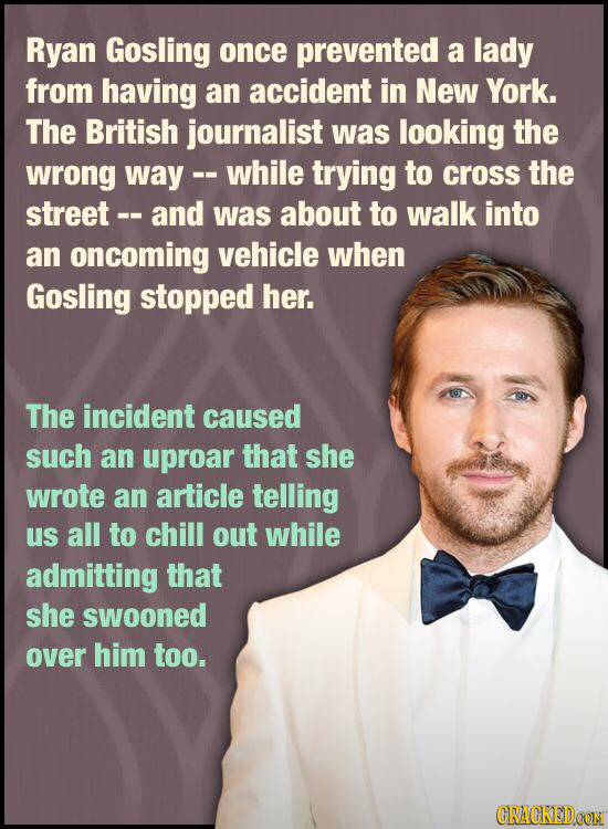 Ryan Gosling once prevented a lady from having an accident in New York. The British journalist was looking the wrong way -. -while trying to cross the