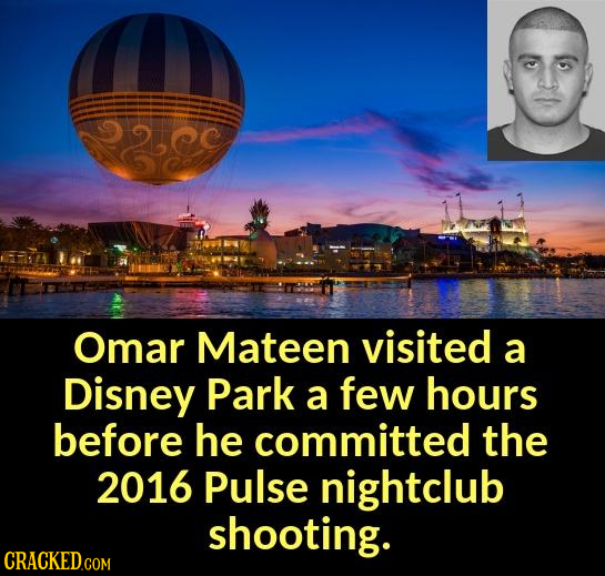2se Omar Mateen visited a Disney Park a few hours before he committed the 2016 Pulse nightclub shooting. CRACKED.COM