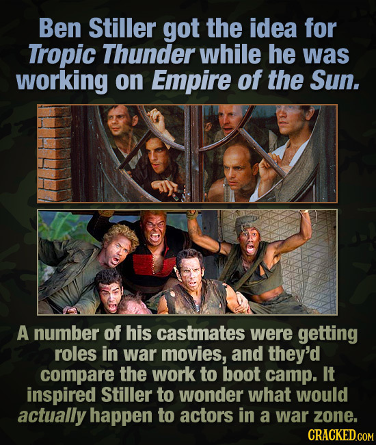 Ben Stiller got the idea for Tropic Thunder while he was working on Empire of the Sun. A number of his castmates were getting roles in war movies, and