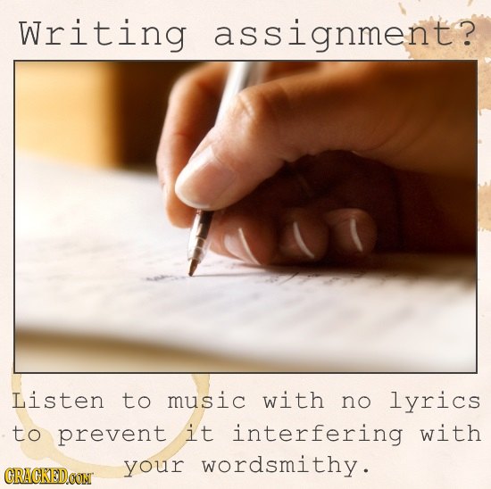 Writing ssignment? Listen to music with no lyrics to prevent it interfering with your wordsmithy . CRAGKEDOONT