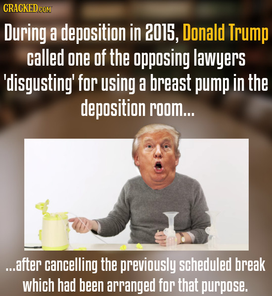 CRACKED cO During a deposition in 2015, Donald Trump called one Of the opposing lawyers 'disgusting' for using a breast pump in the deposition room...