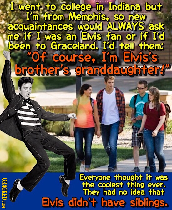 I went to college in Indiana but I'm from Memphis, SO new acquaintances would ALWAYS ask me if I was an Elvis fan or if I'd been to Graceland. I'd tel