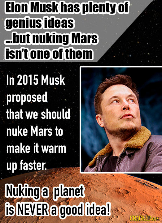 Elon Musk has plenty of genius ideas ...but nuking Mars isn't one of them In 2015 Musk proposed that we should nuke Mars to make it warm up faster. Nu