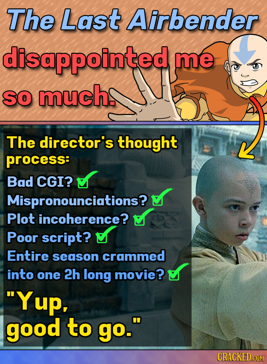 The Last Airbender disappointed me so much. The director's thought process: Bad CGI? Mispronounciations? Plot incoherence? Poor script? Entire season
