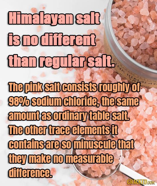 Himalayane salt is no different than regular salt. The pink salt consists roughly Of 98% sodium chloride, the same amount as ordinary table salt The o
