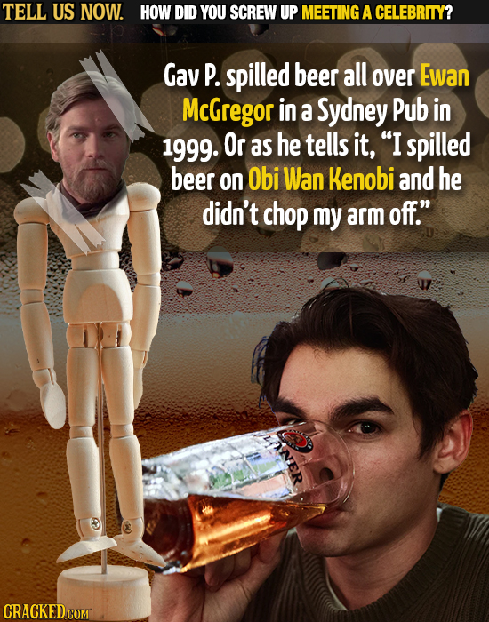 TELL US NOW. HOW DID YOU SCREW UP MEETING A CELEBRITY? Gav P. spilled beer all over Ewan McGregor in a Sydney Pub in 1999. Or as he tells it, I spill