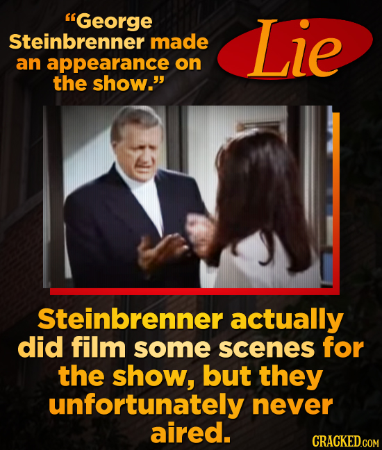 George Steinbrenner Lie made an appearance on the show. Steinbrenner actually did film some scenes for the show, but they unfortunately never aired.